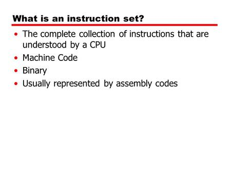 What is an instruction set? The complete collection of instructions that are understood by a CPU Machine Code Binary Usually represented by assembly codes.
