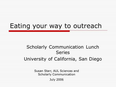 Eating your way to outreach Scholarly Communication Lunch Series University of California, San Diego Susan Starr, AUL Sciences and Scholarly Communication.