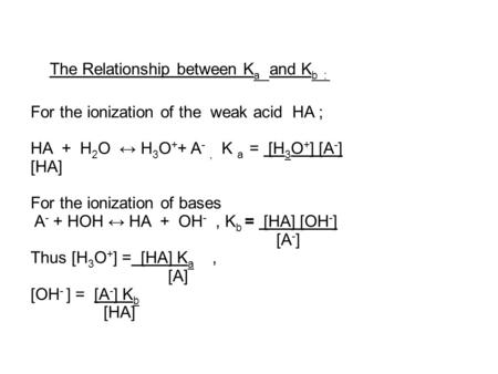 The Relationship between K a and K b : For the ionization of the weak acid HA ; HA + H 2 O ↔ H 3 O + + A -, K a = [H 3 O + ] [A - ] [HA] For the ionization.