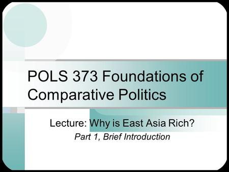 POLS 373 Foundations of Comparative Politics Lecture: Why is East Asia Rich? Part 1, Brief Introduction.