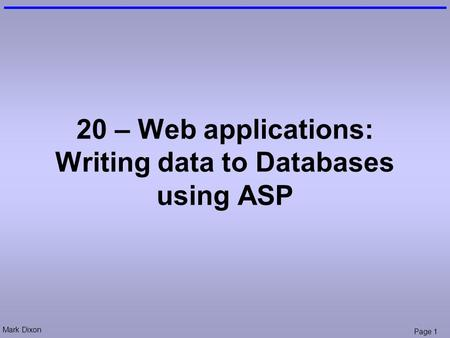 Mark Dixon Page 1 20 – Web applications: Writing data to Databases using ASP.