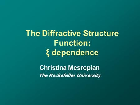The Diffractive Structure Function: ξ dependence Christina Mesropian The Rockefeller University.