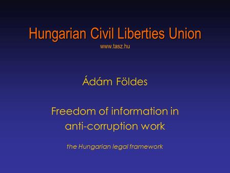 Hungarian Civil Liberties Union Hungarian Civil Liberties Union www.tasz.hu Ádám Földes Freedom of information in anti-corruption work the Hungarian legal.