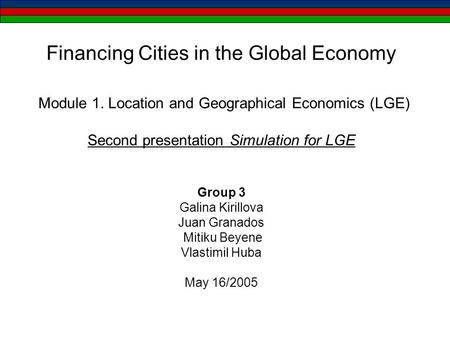Financing Cities in the Global Economy Module 1. Location and Geographical Economics (LGE) Second presentation Simulation for LGE Group 3 Galina Kirillova.