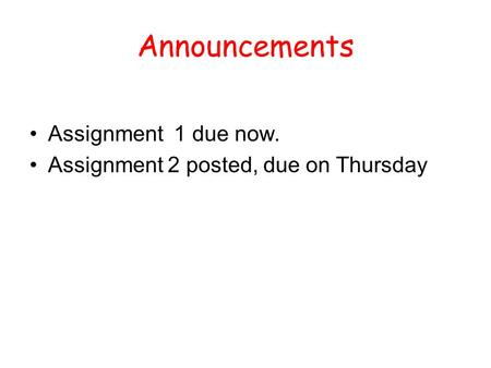 Announcements Assignment 1 due now. Assignment 2 posted, due on Thursday.