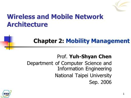 1 Wireless and Mobile Network Architecture Chapter 2: Mobility Management Prof. Yuh-Shyan Chen Department of Computer Science and Information Engineering.