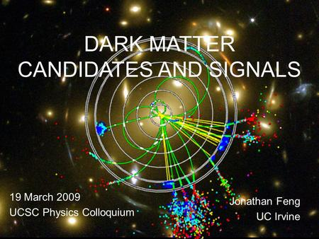 19 Mar 099 Oct 08Feng 1 DARK MATTER CANDIDATES AND SIGNALS 19 March 2009 UCSC Physics Colloquium Jonathan Feng UC Irvine.