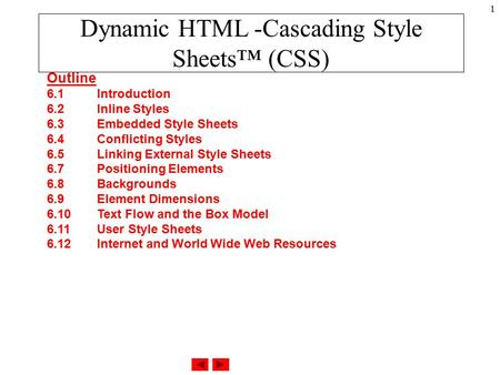 1 Dynamic HTML -Cascading Style Sheets™ (CSS) Outline 6.1 Introduction 6.2 Inline Styles 6.3 Embedded Style Sheets 6.4 Conflicting Styles 6.5 Linking External.