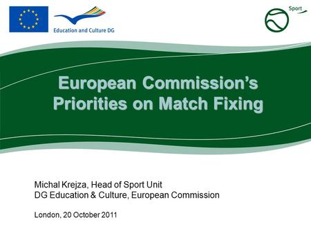 Michal Krejza, Head of Sport Unit DG Education & Culture, European Commission London, 20 October 2011 European Commission's Priorities on Match Fixing.