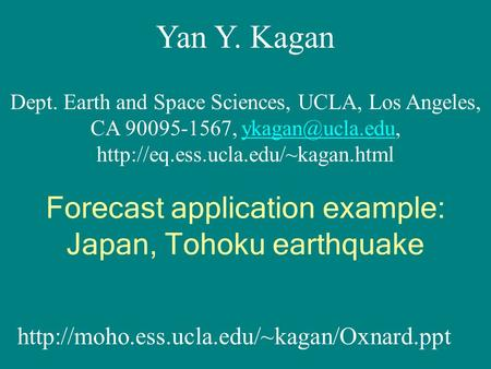 Yan Y. Kagan Dept. Earth and Space Sciences, UCLA, Los Angeles, CA 90095-1567,  Forecast.