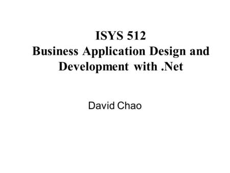 ISYS 512 Business Application Design and Development with.Net David Chao.