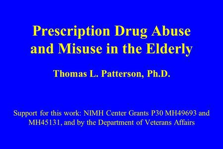 Prescription Drug Abuse and Misuse in the Elderly Thomas L. Patterson, Ph.D. Support for this work: NIMH Center Grants P30 MH49693 and MH45131, and by.