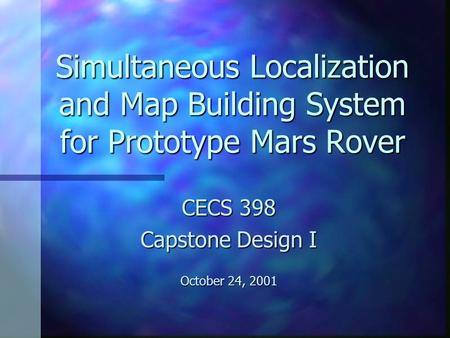 Simultaneous Localization and Map Building System for Prototype Mars Rover CECS 398 Capstone Design I October 24, 2001.