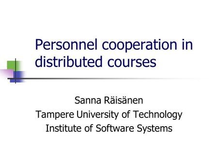 Personnel cooperation in distributed courses Sanna Räisänen Tampere University of Technology Institute of Software Systems.