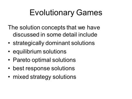 Evolutionary Games The solution concepts that we have discussed in some detail include strategically dominant solutions equilibrium solutions Pareto optimal.