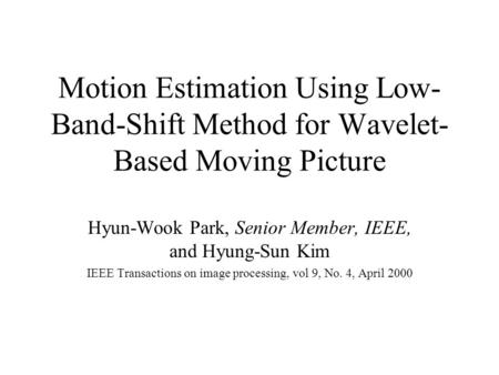 Motion Estimation Using Low- Band-Shift Method for Wavelet- Based Moving Picture Hyun-Wook Park, Senior Member, IEEE, and Hyung-Sun Kim IEEE Transactions.