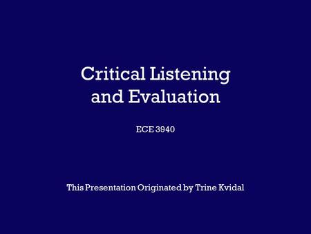Critical Listening and Evaluation ECE 3940 This Presentation Originated by Trine Kvidal.