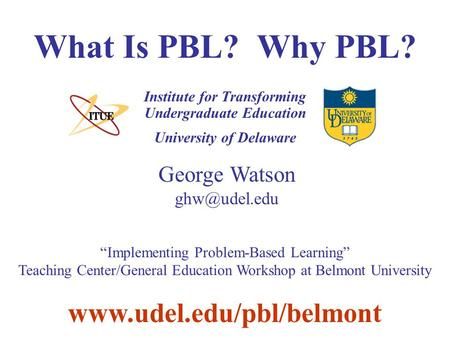 "University of Delaware What Is PBL? Why PBL? Institute for Transforming Undergraduate Education George Watson  ""Implementing."