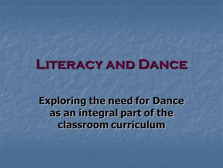 Literacy and Dance Exploring the need for Dance as an integral part of the classroom curriculum.