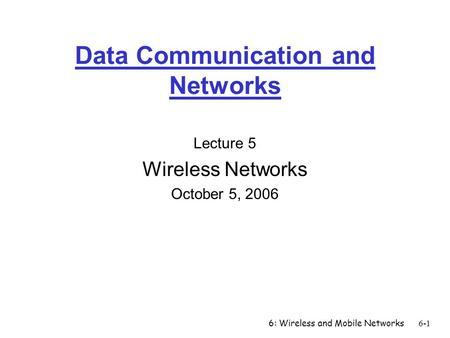 6: Wireless and Mobile Networks6-1 Data Communication and Networks Lecture 5 Wireless Networks October 5, 2006.