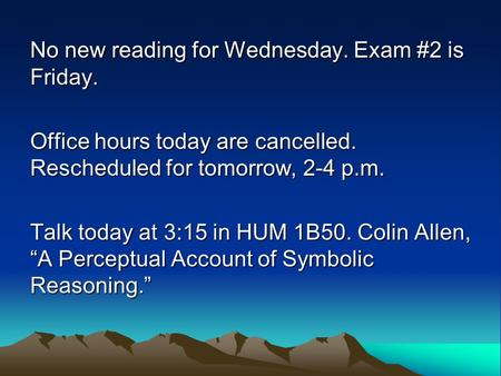 No new reading for Wednesday. Exam #2 is Friday. Office hours today are cancelled. Rescheduled for tomorrow, 2-4 p.m. Talk today at 3:15 in HUM 1B50. Colin.