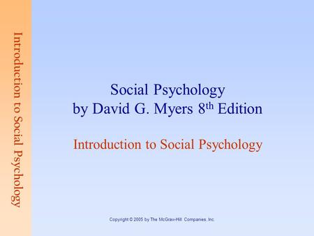 Introduction to Social Psychology Copyright © 2005 by The McGraw-Hill Companies, Inc. Social Psychology by David G. Myers 8 th Edition Introduction to.