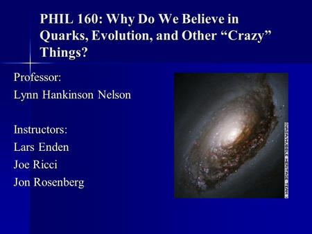 "PHIL 160: Why Do We Believe in Quarks, Evolution, and Other ""Crazy"" Things? Professor: Lynn Hankinson Nelson Instructors: Lars Enden Joe Ricci Jon Rosenberg."