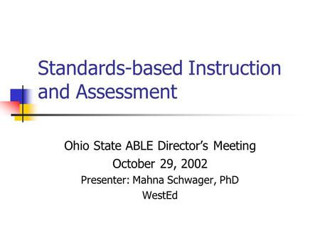 Standards-based Instruction and Assessment Ohio State ABLE Director's Meeting October 29, 2002 Presenter: Mahna Schwager, PhD WestEd.