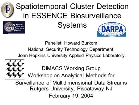 Spatiotemporal Cluster Detection in ESSENCE Biosurveillance Systems Panelist: Howard Burkom National Security Technology Department, John Hopkins University.