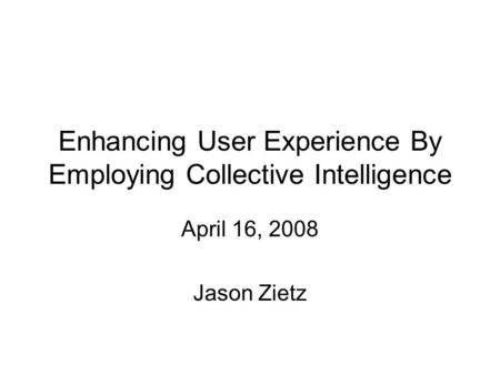 Enhancing User Experience By Employing Collective Intelligence April 16, 2008 Jason Zietz.