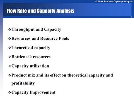 1 5. Flow Rate and Capacity Analysis Flow Rate and Capacity Analysis  Throughput and Capacity  Resources and Resource Pools  Theoretical capacity 