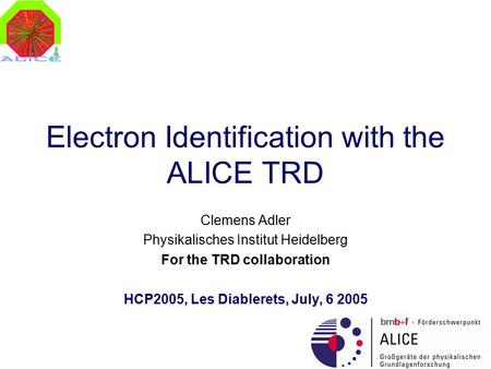 Electron Identification with the ALICE TRD Clemens Adler Physikalisches Institut Heidelberg For the TRD collaboration HCP2005, Les Diablerets, July, 6.