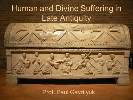 Human and Divine Suffering in Late Antiquity Prof. Paul Gavrilyuk.