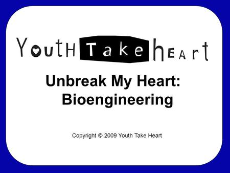 Unbreak My Heart: Bioengineering Copyright © 2009 Youth Take Heart.