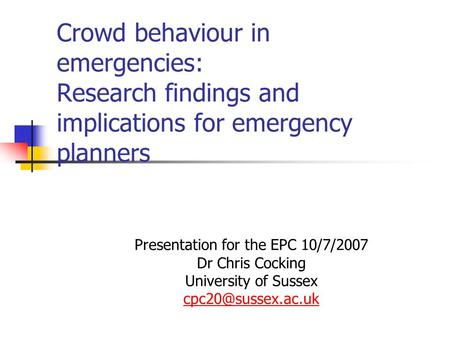 Crowd behaviour in emergencies: Research findings and implications for emergency planners Presentation for the EPC 10/7/2007 Dr Chris Cocking University.