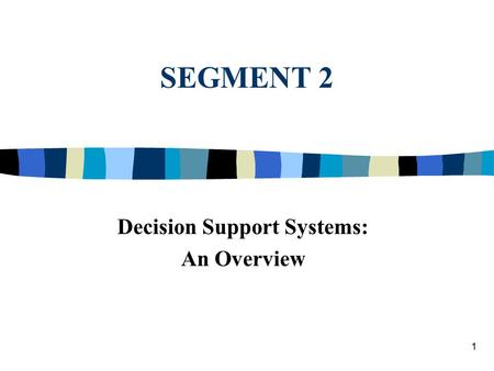 1 SEGMENT 2 Decision Support Systems: An Overview.