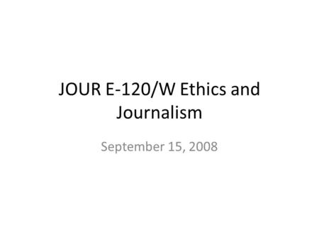 JOUR E-120/W Ethics and Journalism September 15, 2008.