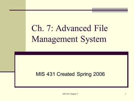 MIS 431 Chapter 71 Ch. 7: Advanced File Management System MIS 431 Created Spring 2006.