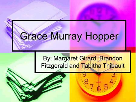 Grace Murray Hopper By: Margaret Girard, Brandon Fitzgerald and Tabitha Thibault.