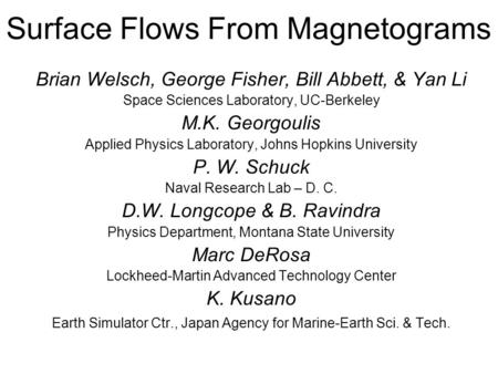 Surface Flows From Magnetograms Brian Welsch, George Fisher, Bill Abbett, & Yan Li Space Sciences Laboratory, UC-Berkeley M.K. Georgoulis Applied Physics.