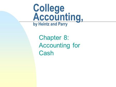 College Accounting, by Heintz and Parry Chapter 8: Accounting for Cash.