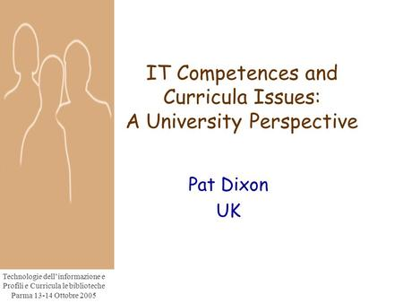 Technologie dell'informazione e Profili e Curricula le biblioteche Parma 13-14 Ottobre 2005 IT Competences and Curricula Issues: A University Perspective.