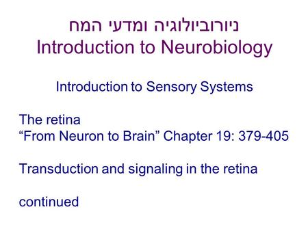 "ניורוביולוגיה ומדעי המח Introduction to Neurobiology Introduction to Sensory Systems The retina ""From Neuron to Brain"" Chapter 19: 379-405 Transduction."