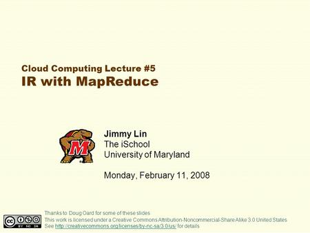 Cloud Computing Lecture #5 IR with MapReduce Jimmy Lin The iSchool University of Maryland Monday, February 11, 2008 This work is licensed under a Creative.