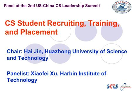 CS Student Recruiting, Training, and Placement Chair: Hai Jin, Huazhong University of Science and Technology Panelist: Xiaofei Xu, Harbin Institute of.