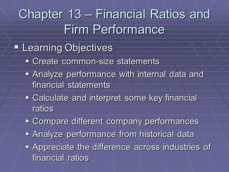 Chapter 13 – Financial Ratios and Firm Performance  Learning Objectives  Create common-size statements  Analyze performance with internal data and financial.