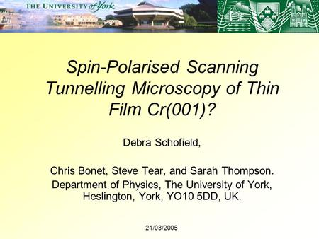 21/03/2005 Spin-Polarised Scanning Tunnelling Microscopy of Thin Film Cr(001)? Debra Schofield, Chris Bonet, Steve Tear, and Sarah Thompson. Department.
