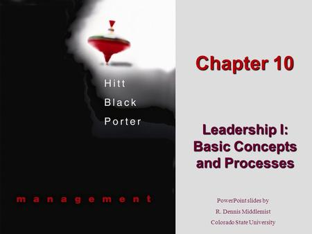 PowerPoint slides by R. Dennis Middlemist Colorado State University Chapter 10 Leadership I: Basic Concepts and Processes.