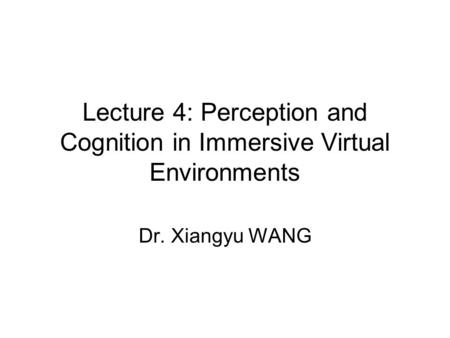 Lecture 4: Perception and Cognition in Immersive Virtual Environments Dr. Xiangyu WANG.