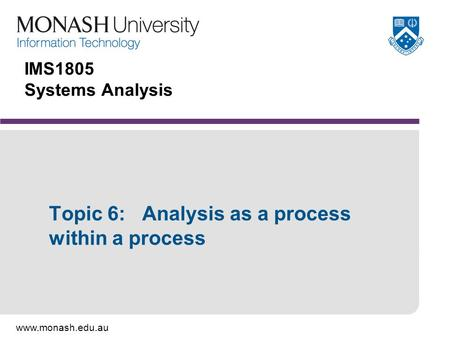 Www.monash.edu.au IMS1805 Systems Analysis Topic 6: Analysis as a process within a process.